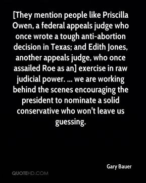 Gary Bauer - [They mention people like Priscilla Owen, a federal appeals judge who once wrote a tough anti-abortion decision in Texas; and Edith Jones, another appeals judge, who once assailed Roe as an] exercise in raw judicial power. ... we are working behind the scenes encouraging the president to nominate a solid conservative who won't leave us guessing.