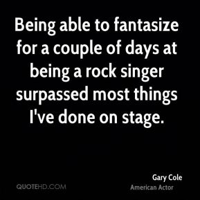 Gary Cole - Being able to fantasize for a couple of days at being a rock singer surpassed most things I've done on stage.