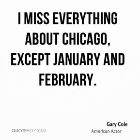 Gary Cole - I miss everything about Chicago, except January and February.