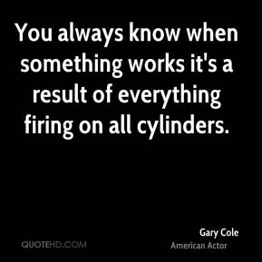 Gary Cole - You always know when something works it's a result of everything firing on all cylinders.