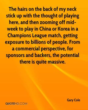 Gary Cole - The hairs on the back of my neck stick up with the thought of playing here, and then zooming off mid-week to play in China or Korea in a Champions League match, getting exposure to billions of people. From a commercial perspective, for sponsors and backers, the potential there is quite massive.