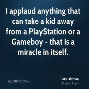 Gary Oldman - I applaud anything that can take a kid away from a PlayStation or a Gameboy - that is a miracle in itself.
