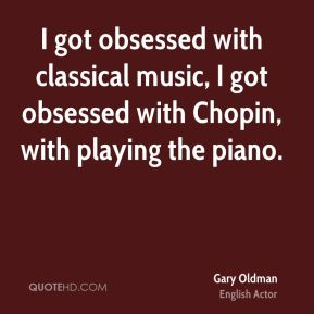 I got obsessed with classical music, I got obsessed with Chopin, with playing the piano.