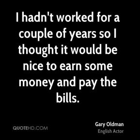 I hadn't worked for a couple of years so I thought it would be nice to earn some money and pay the bills.