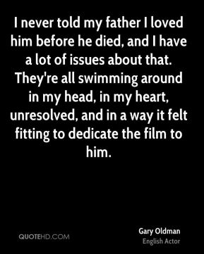 I never told my father I loved him before he died, and I have a lot of issues about that. They're all swimming around in my head, in my heart, unresolved, and in a way it felt fitting to dedicate the film to him.