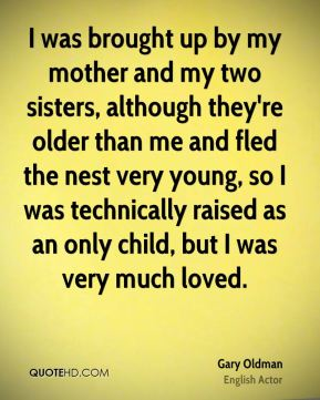 I was brought up by my mother and my two sisters, although they're older than me and fled the nest very young, so I was technically raised as an only child, but I was very much loved.