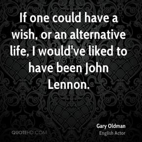 If one could have a wish, or an alternative life, I would've liked to have been John Lennon.