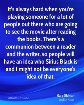 Gary Oldman - It's always hard when you're playing someone for a lot of people out there who are going to see the movie after reading the books. There's a communion between a reader and the writer, so people will have an idea who Sirius Black is and I might not be everyone's idea of that.