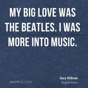 Gary Oldman - My big love was the Beatles. I was more into music.
