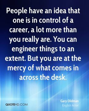 People have an idea that one is in control of a career, a lot more than you really are. You can engineer things to an extent. But you are at the mercy of what comes in across the desk.