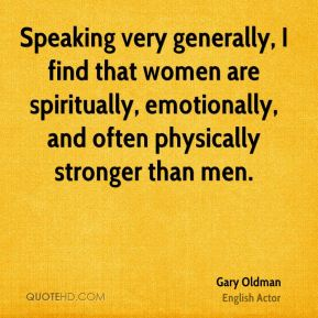 Speaking very generally, I find that women are spiritually, emotionally, and often physically stronger than men.
