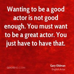 Gary Oldman - Wanting to be a good actor is not good enough. You must want to be a great actor. You just have to have that.