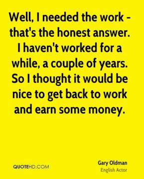 Well, I needed the work - that's the honest answer. I haven't worked for a while, a couple of years. So I thought it would be nice to get back to work and earn some money.