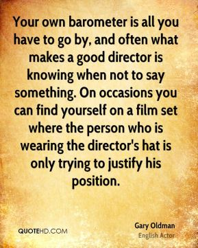 Gary Oldman - Your own barometer is all you have to go by, and often what makes a good director is knowing when not to say something. On occasions you can find yourself on a film set where the person who is wearing the director's hat is only trying to justify his position.