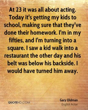 At 23 it was all about acting. Today it's getting my kids to school, making sure that they've done their homework. I'm in my fifties, and I'm turning into a square. I saw a kid walk into a restaurant the other day and his belt was below his backside. I would have turned him away.