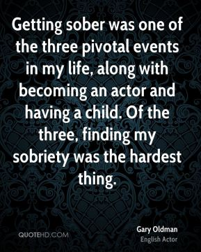 Getting sober was one of the three pivotal events in my life, along with becoming an actor and having a child. Of the three, finding my sobriety was the hardest thing.