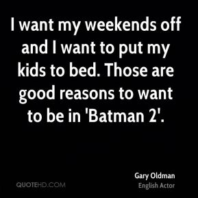 I want my weekends off and I want to put my kids to bed. Those are good reasons to want to be in 'Batman 2'.