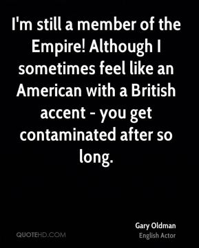 I'm still a member of the Empire! Although I sometimes feel like an American with a British accent - you get contaminated after so long.