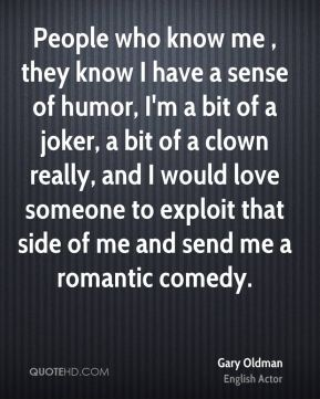 People who know me , they know I have a sense of humor, I'm a bit of a joker, a bit of a clown really, and I would love someone to exploit that side of me and send me a romantic comedy.