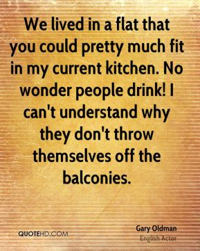 Gary Oldman - We lived in a flat that you could pretty much fit in my current kitchen. No wonder people drink! I can't understand why they don't throw themselves off the balconies.