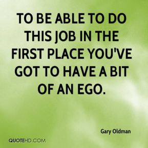 To be able to do this job in the first place you've got to have a bit of an ego.