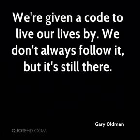 Gary Oldman - We're given a code to live our lives by. We don't always follow it, but it's still there.