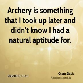Archery is something that I took up later and didn't know I had a natural aptitude for.