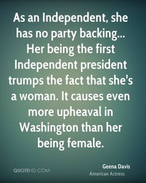 As an Independent, she has no party backing... Her being the first Independent president trumps the fact that she's a woman. It causes even more upheaval in Washington than her being female.