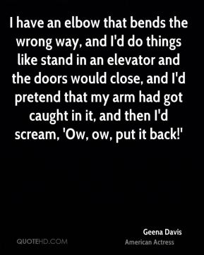 Geena Davis - I have an elbow that bends the wrong way, and I'd do things like stand in an elevator and the doors would close, and I'd pretend that my arm had got caught in it, and then I'd scream, 'Ow, ow, put it back!'