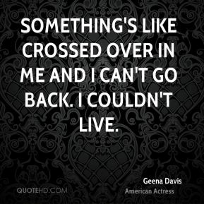 Geena Davis - Something's like crossed over in me and I can't go back. I couldn't live.