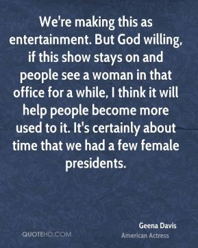 We're making this as entertainment. But God willing, if this show stays on and people see a woman in that office for a while, I think it will help people become more used to it. It's certainly about time that we had a few female presidents.