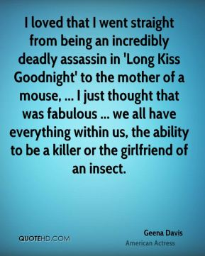 I loved that I went straight from being an incredibly deadly assassin in 'Long Kiss Goodnight' to the mother of a mouse, ... I just thought that was fabulous ... we all have everything within us, the ability to be a killer or the girlfriend of an insect.