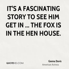 It's a fascinating story to see him get in ... The fox is in the hen house.