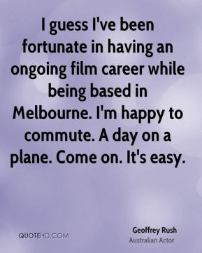 I guess I've been fortunate in having an ongoing film career while being based in Melbourne. I'm happy to commute. A day on a plane. Come on. It's easy.
