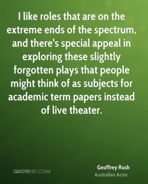 Geoffrey Rush - I like roles that are on the extreme ends of the spectrum, and there's special appeal in exploring these slightly forgotten plays that people might think of as subjects for academic term papers instead of live theater.