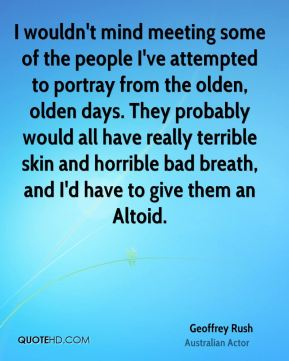 I wouldn't mind meeting some of the people I've attempted to portray from the olden, olden days. They probably would all have really terrible skin and horrible bad breath, and I'd have to give them an Altoid.