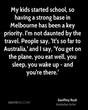 My kids started school, so having a strong base in Melbourne has been a key priority. I'm not daunted by the travel. People say, 'It's so far to Australia,' and I say, 'You get on the plane, you eat well, you sleep, you wake up - and you're there.'
