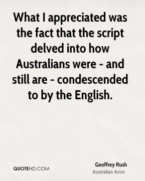 Geoffrey Rush - What I appreciated was the fact that the script delved into how Australians were - and still are - condescended to by the English.