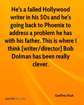 Geoffrey Rush - He's a failed Hollywood writer in his 50s and he's going back to Phoenix to address a problem he has with his father. This is where I think [writer/director] Bob Dolman has been really clever.