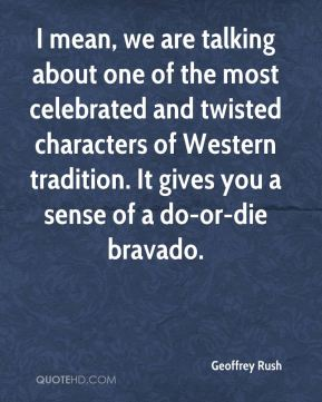 Geoffrey Rush - I mean, we are talking about one of the most celebrated and twisted characters of Western tradition. It gives you a sense of a do-or-die bravado.