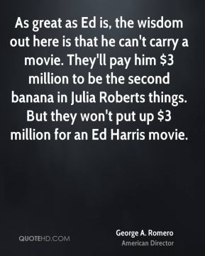 George A. Romero - As great as Ed is, the wisdom out here is that he can't carry a movie. They'll pay him $3 million to be the second banana in Julia Roberts things. But they won't put up $3 million for an Ed Harris movie.