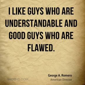 George A. Romero - I like guys who are understandable and good guys who are flawed.
