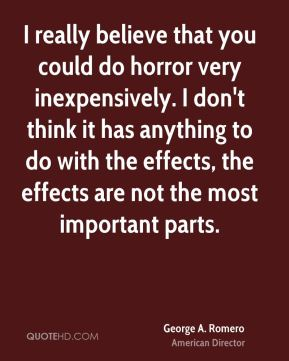 George A. Romero - I really believe that you could do horror very inexpensively. I don't think it has anything to do with the effects, the effects are not the most important parts.