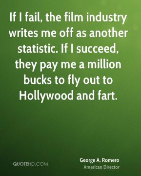 George A. Romero - If I fail, the film industry writes me off as another statistic. If I succeed, they pay me a million bucks to fly out to Hollywood and fart.