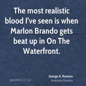 George A. Romero - The most realistic blood I've seen is when Marlon Brando gets beat up in On The Waterfront.