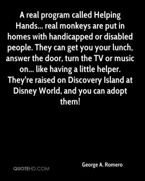 George A. Romero - A real program called Helping Hands... real monkeys are put in homes with handicapped or disabled people. They can get you your lunch, answer the door, turn the TV or music on... like having a little helper. They're raised on Discovery Island at Disney World, and you can adopt them!
