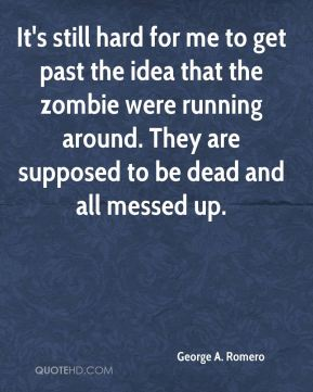 George A. Romero - It's still hard for me to get past the idea that the zombie were running around. They are supposed to be dead and all messed up.