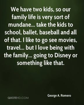 We have two kids, so our family life is very sort of mundane... take the kids to school, ballet, baseball and all of that. I like to go see movies, travel... but I love being with the family... going to Disney or something like that.