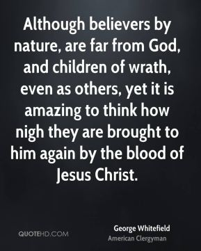 George Whitefield - Although believers by nature, are far from God, and children of wrath, even as others, yet it is amazing to think how nigh they are brought to him again by the blood of Jesus Christ.