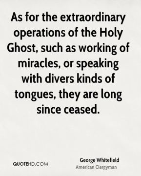 George Whitefield - As for the extraordinary operations of the Holy Ghost, such as working of miracles, or speaking with divers kinds of tongues, they are long since ceased.